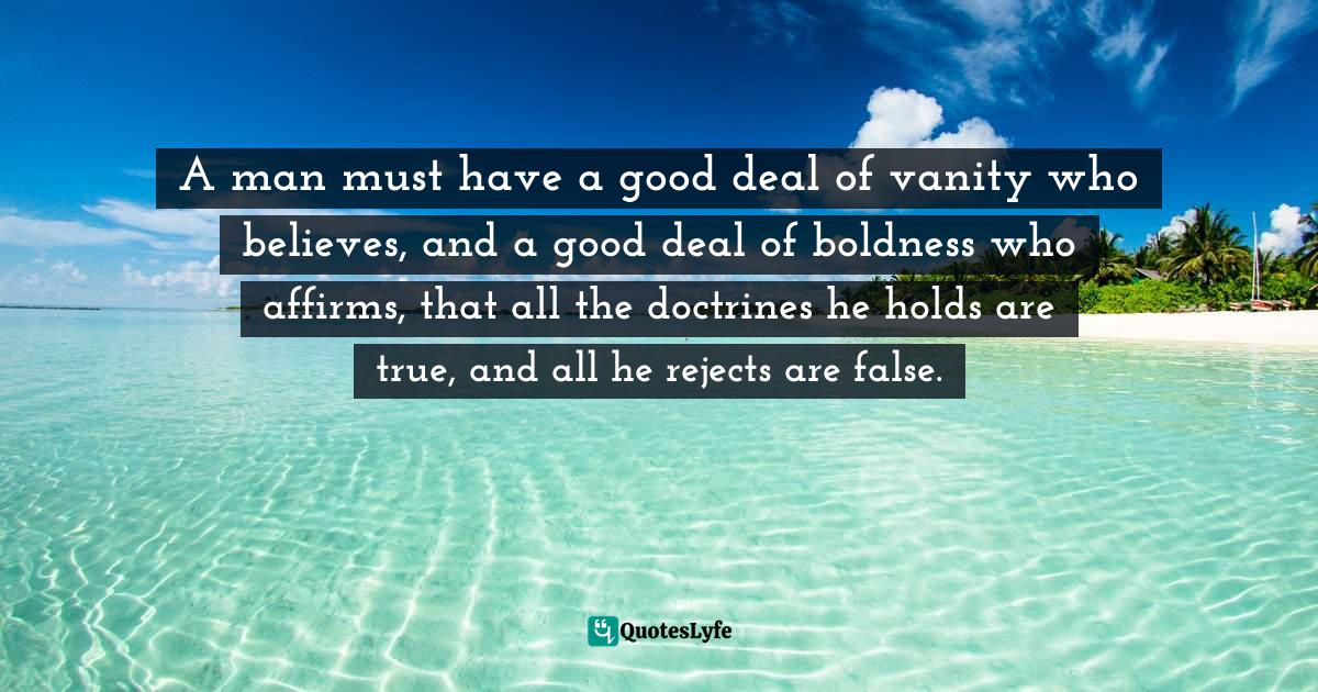 Benjamin Franklin, A Benjamin Franklin Reader: The Essential Writings of a Colonial Sage Quotes: A man must have a good deal of vanity who believes, and a good deal of boldness who affirms, that all the doctrines he holds are true, and all he rejects are false.