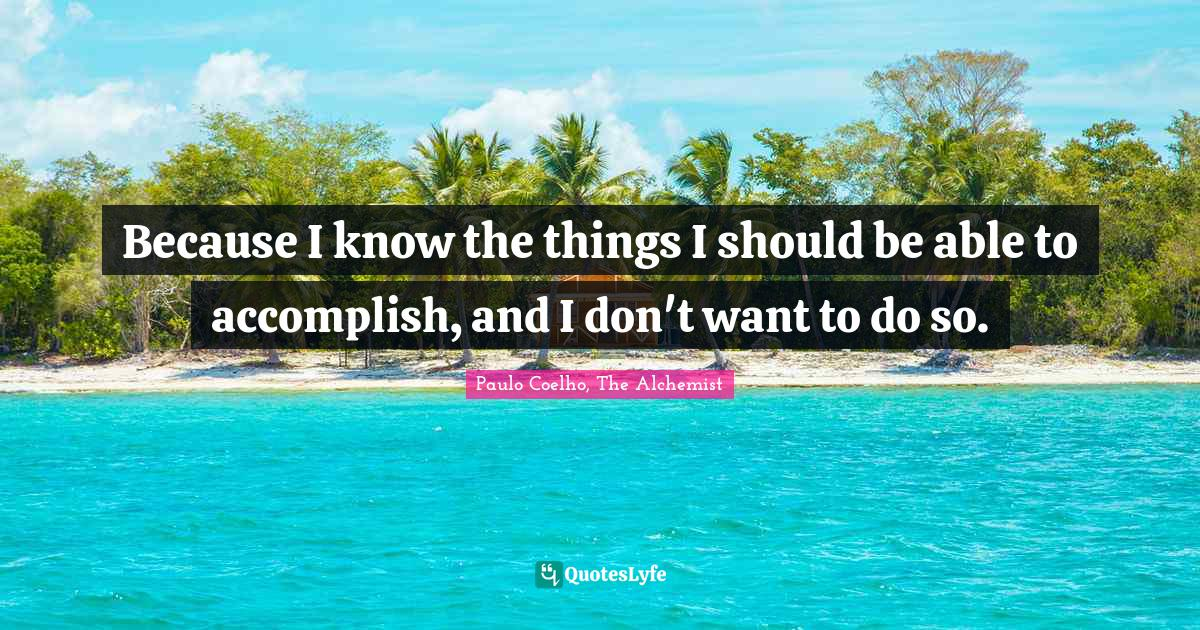 Paulo Coelho, The Alchemist Quotes: Because I know the things I should be able to accomplish, and I don't want to do so.