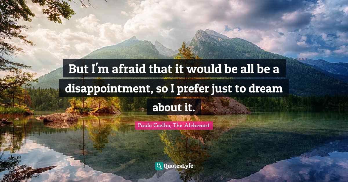 Paulo Coelho, The Alchemist Quotes: But I'm afraid that it would be all be a disappointment, so I prefer just to dream about it.