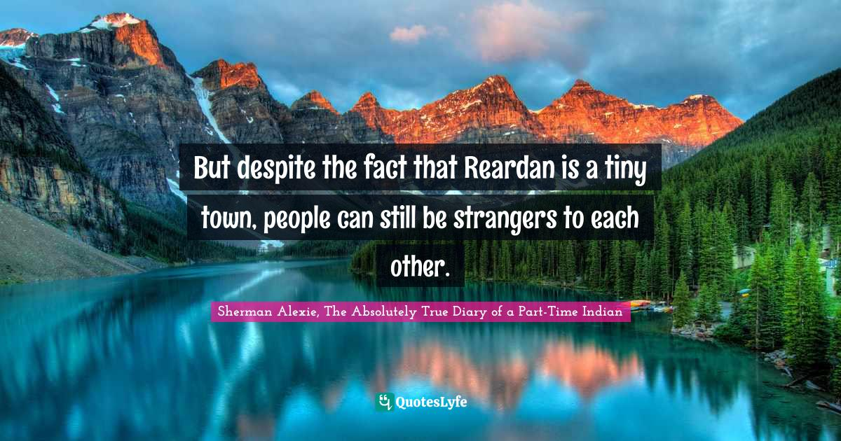 Sherman Alexie, The Absolutely True Diary of a Part-Time Indian Quotes: But despite the fact that Reardan is a tiny town, people can still be strangers to each other.