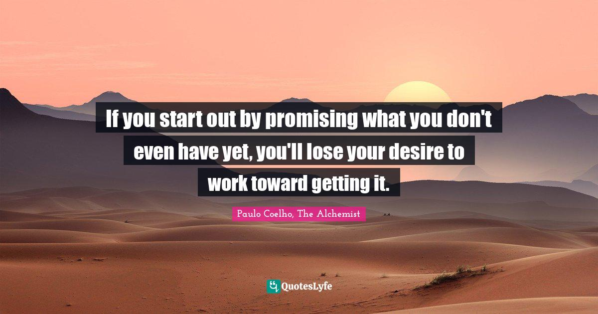 Paulo Coelho, The Alchemist Quotes: If you start out by promising what you don't even have yet, you'll lose your desire to work toward getting it.