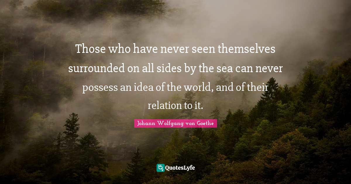 Johann Wolfgang von Goethe Quotes: Those who have never seen themselves surrounded on all sides by the sea can never possess an idea of the world, and of their relation to it.