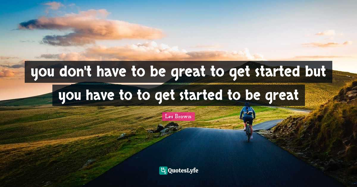 Les Brown Quotes: you don't have to be great to get started but you have to to get started to be great
