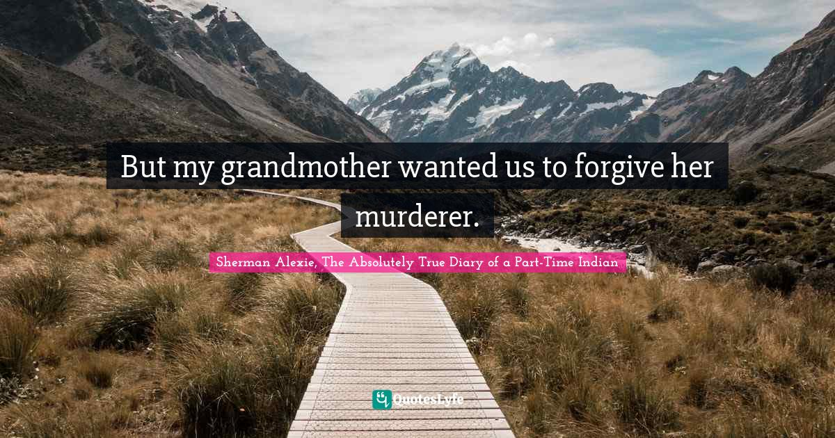 Sherman Alexie, The Absolutely True Diary of a Part-Time Indian Quotes: But my grandmother wanted us to forgive her murderer.