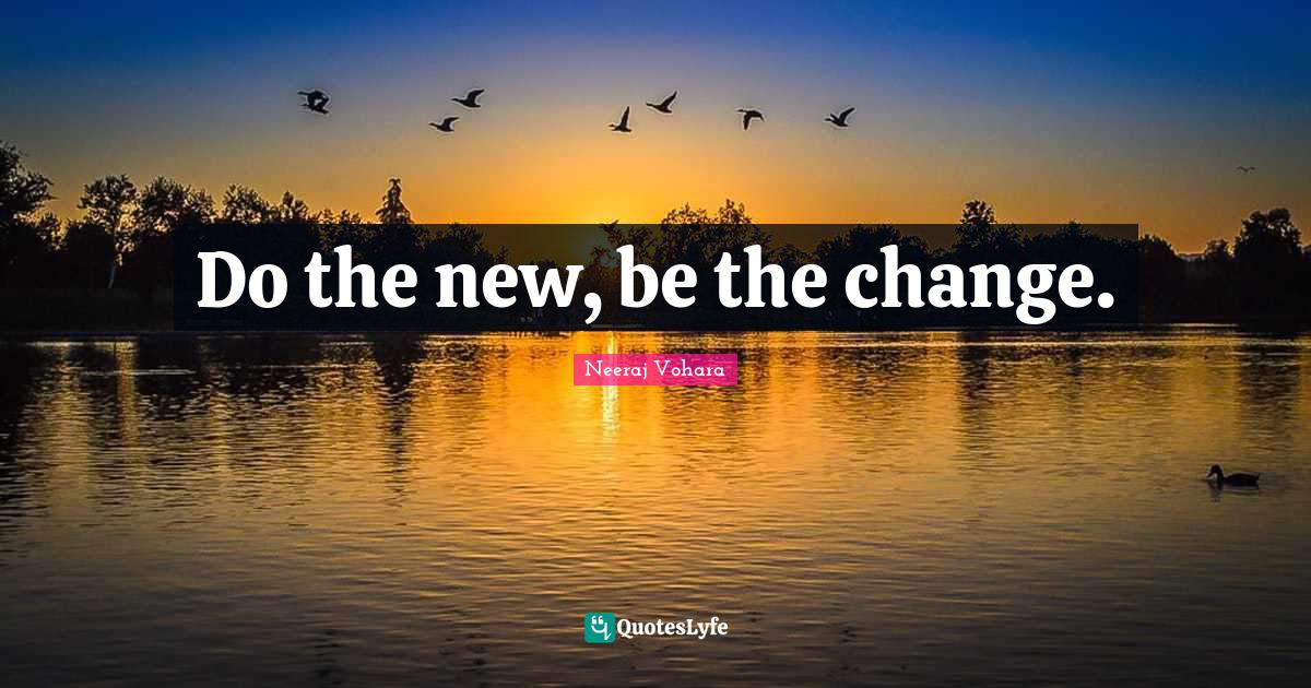 Neeraj Vohara Quotes: Do the new, be the change.