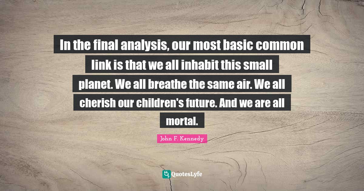 """Mortal Quotes: """"In the final analysis, our most basic common link is that we all inhabit this small planet. We all breathe the same air. We all cherish our children's future. And we are all mortal."""""""