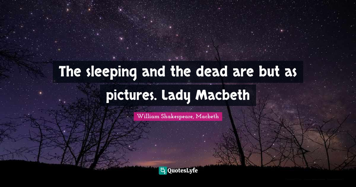 William Shakespeare, Macbeth Quotes: The sleeping and the dead are but as pictures. Lady Macbeth