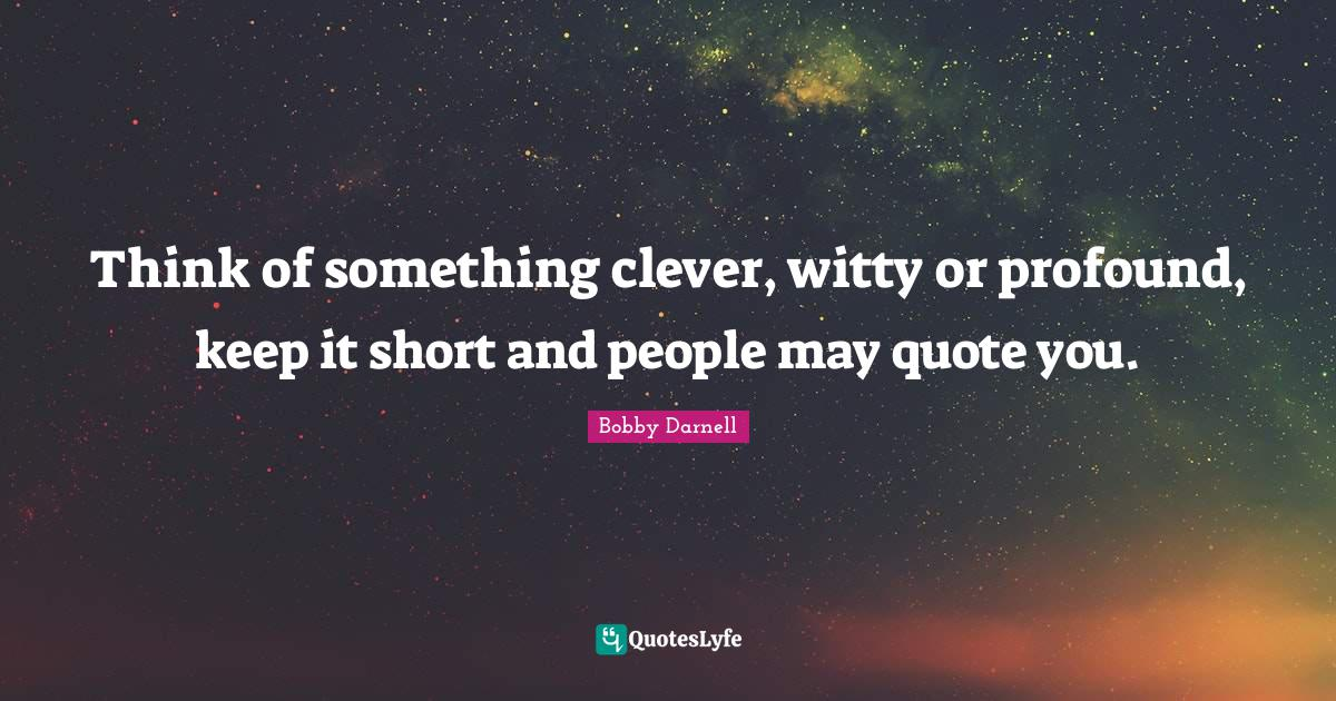 Bobby Darnell Quotes: Think of something clever, witty or profound, keep it short and people may quote you.