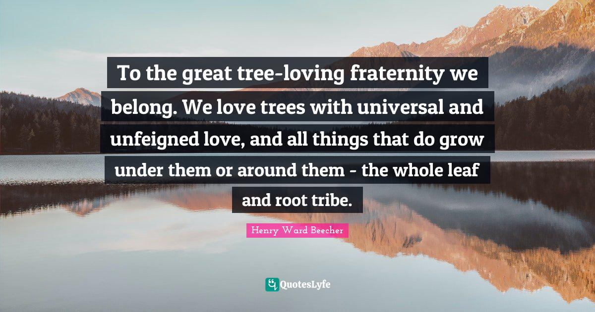 Henry Ward Beecher Quotes: To the great tree-loving fraternity we belong. We love trees with universal and unfeigned love, and all things that do grow under them or around them - the whole leaf and root tribe.