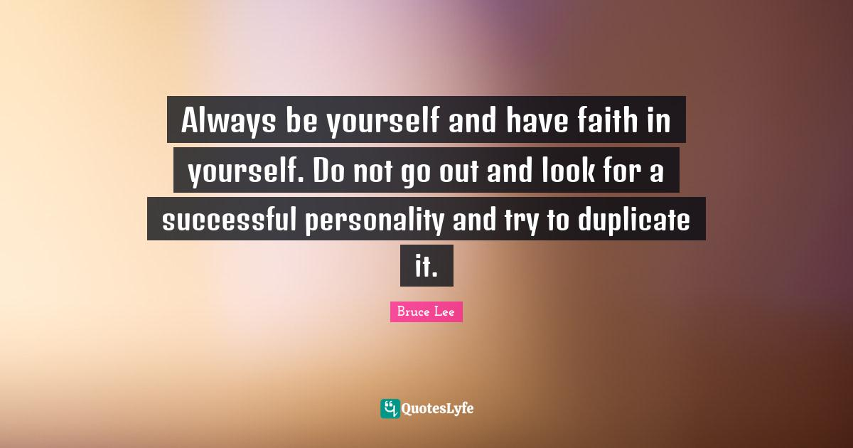 Bruce Lee Quotes: Always be yourself and have faith in yourself. Do not go out and look for a successful personality and try to duplicate it.