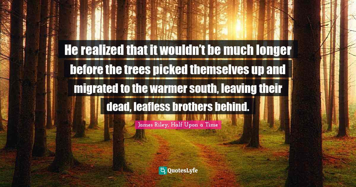 James Riley, Half Upon a Time Quotes: He realized that it wouldn't be much longer before the trees picked themselves up and migrated to the warmer south, leaving their dead, leafless brothers behind.