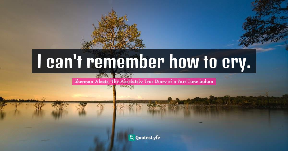 Sherman Alexie, The Absolutely True Diary of a Part-Time Indian Quotes: I can't remember how to cry.