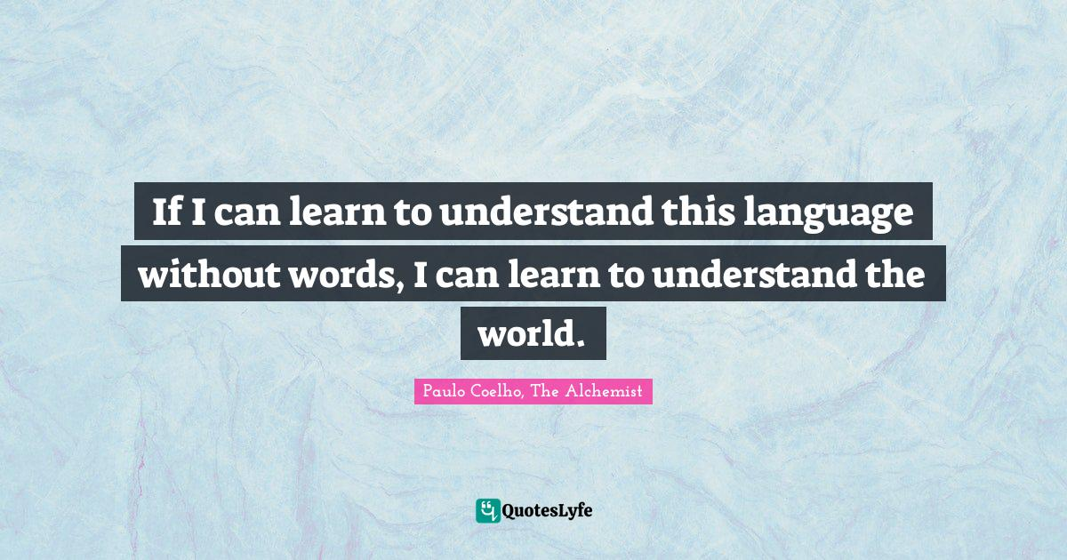 Paulo Coelho, The Alchemist Quotes: If I can learn to understand this language without words, I can learn to understand the world.