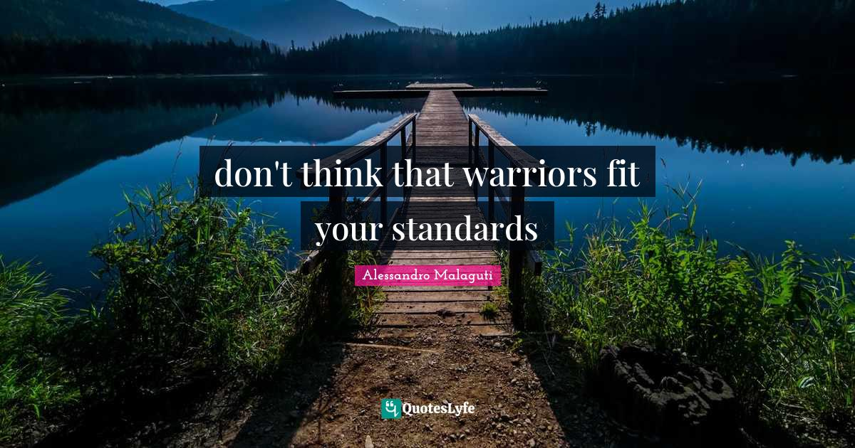 Alessandro Malaguti Quotes: don't think that warriors fit your standards