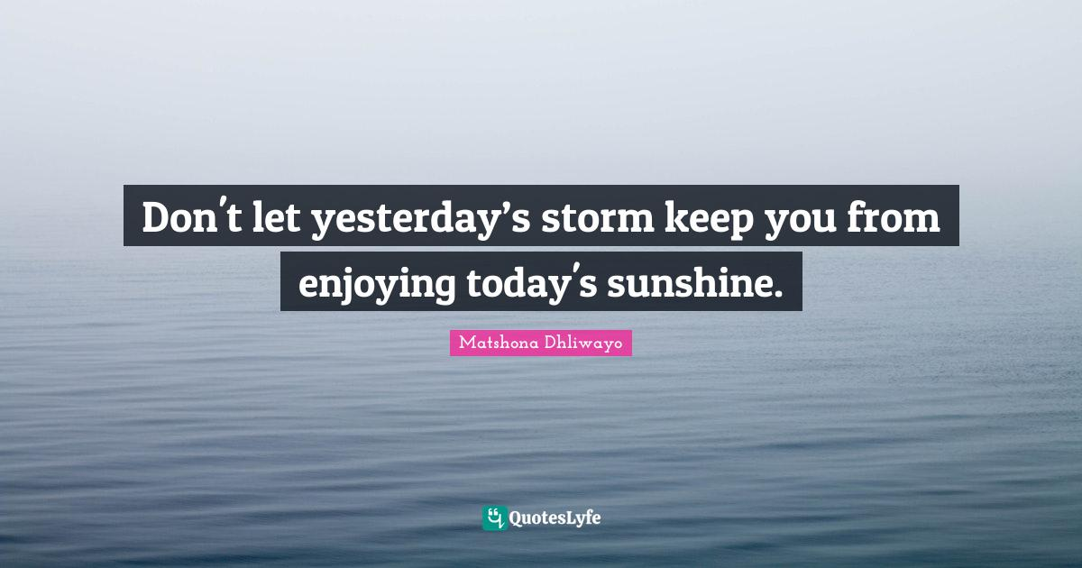 Matshona Dhliwayo Quotes: Don't let yesterday's storm keep you from enjoying today's sunshine.