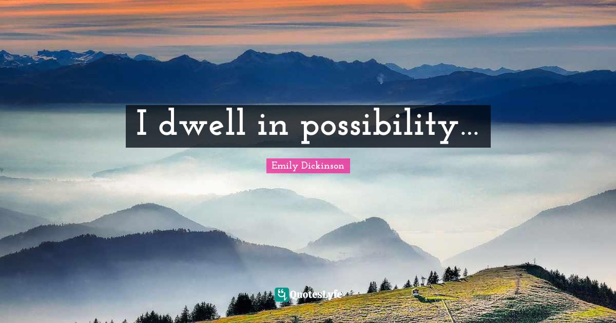 Emily Dickinson Quotes: I dwell in possibility…