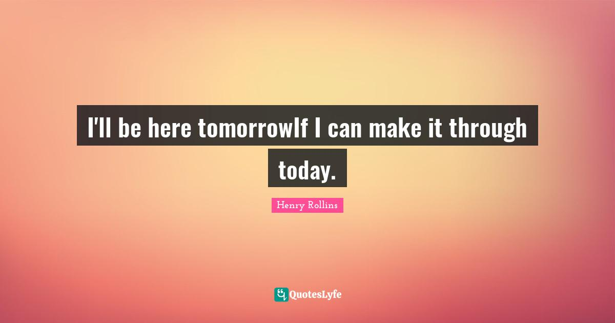 Henry Rollins Quotes: I'll be here tomorrowIf I can make it through today.