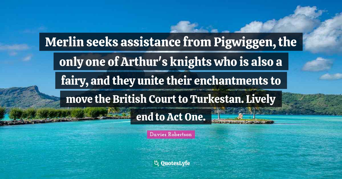 Davies Robertson Quotes: Merlin seeks assistance from Pigwiggen, the only one of Arthur's knights who is also a fairy, and they unite their enchantments to move the British Court to Turkestan. Lively end to Act One.