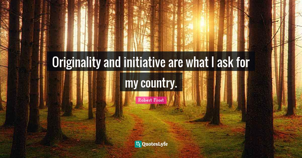 Robert Frost Quotes: Originality and initiative are what I ask for my country.