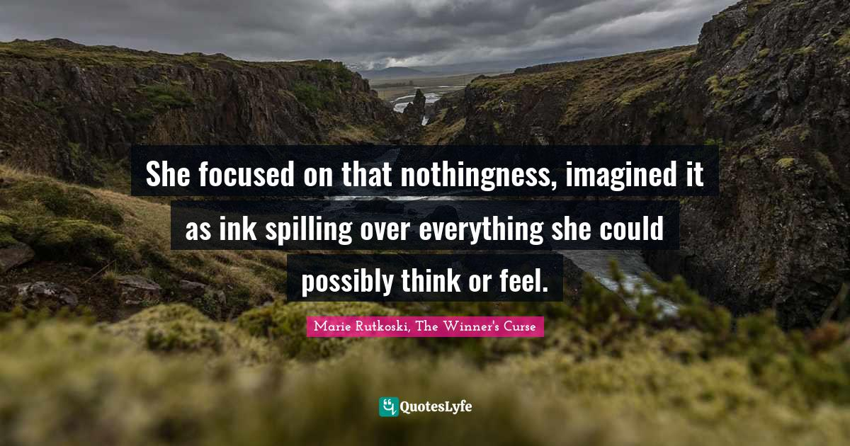"""The Winner S Curse Quotes: """"She focused on that nothingness, imagined it as ink spilling over everything she could possibly think or feel."""""""