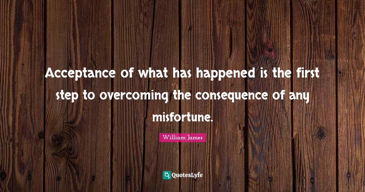 William James Quotes: Acceptance of what has happened is the first step to overcoming the consequence of any misfortune.