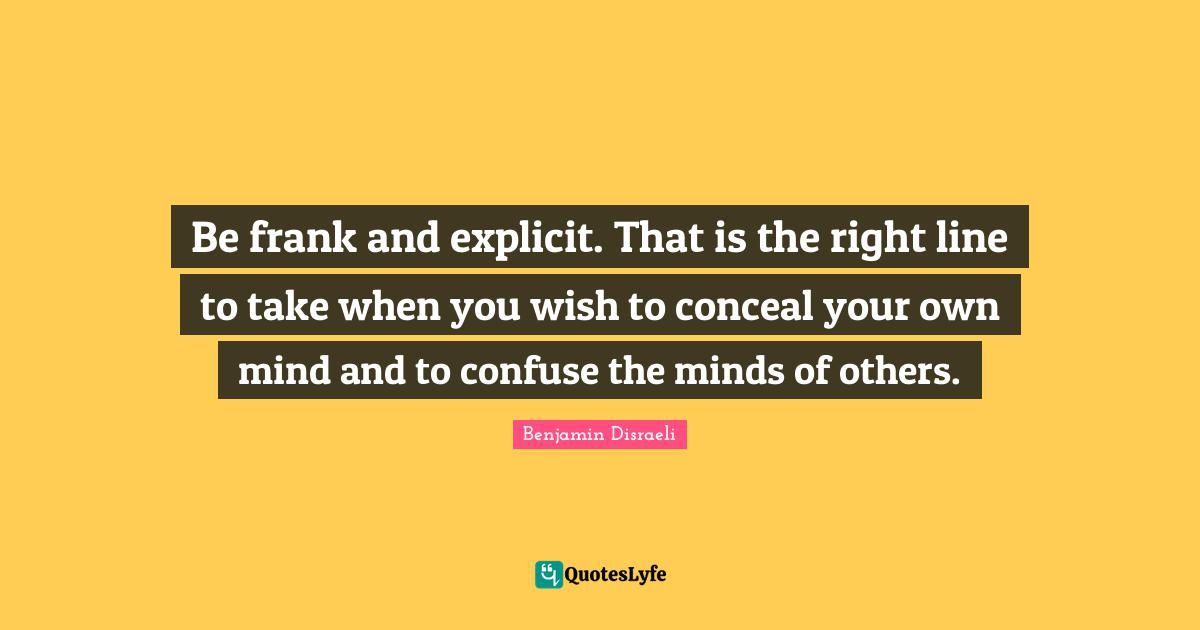 Benjamin Disraeli Quotes: Be frank and explicit. That is the right line to take when you wish to conceal your own mind and to confuse the minds of others.