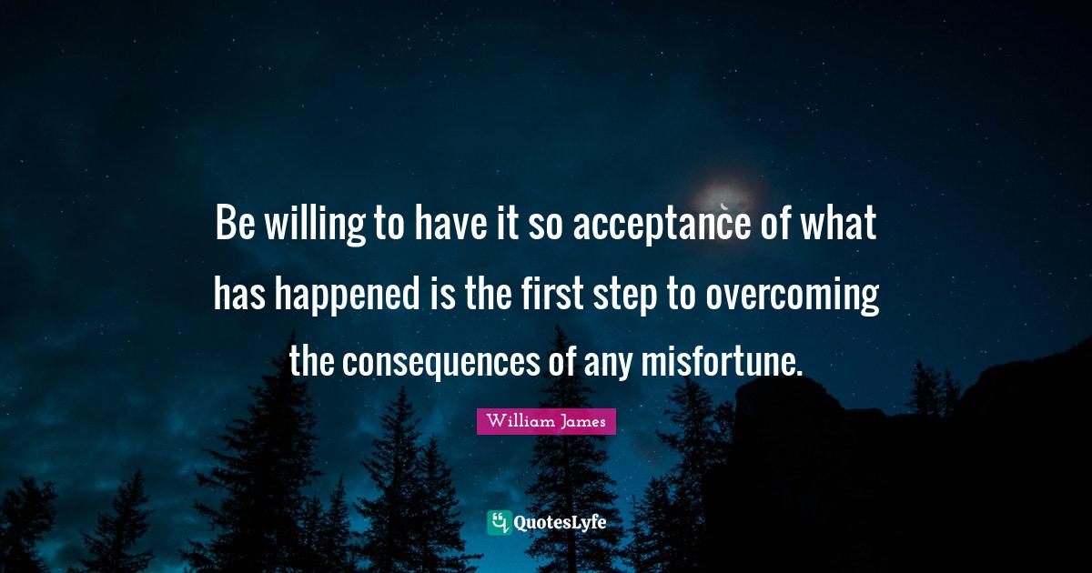 William James Quotes: Be willing to have it so acceptance of what has happened is the first step to overcoming the consequences of any misfortune.