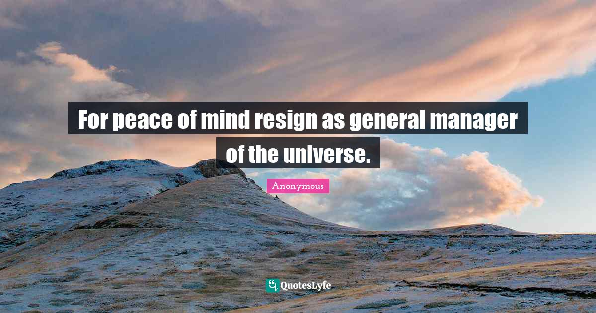 Anonymous Quotes: For peace of mind resign as general manager of the universe.