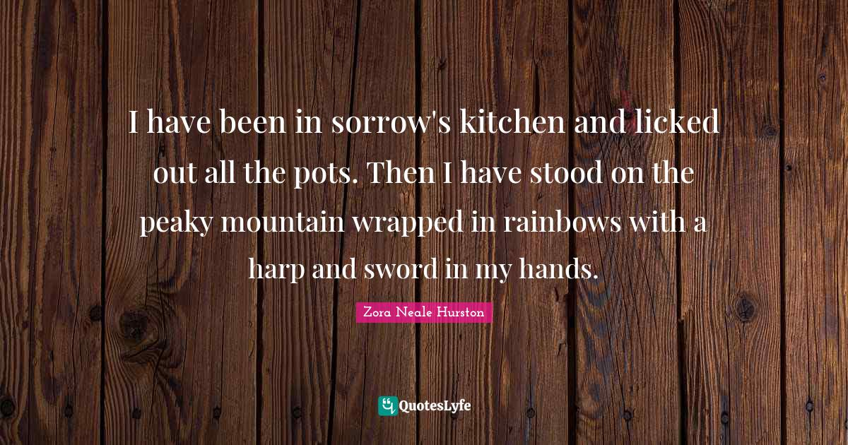 Zora Neale Hurston Quotes: I have been in sorrow's kitchen and licked out all the pots. Then I have stood on the peaky mountain wrapped in rainbows with a harp and sword in my hands.
