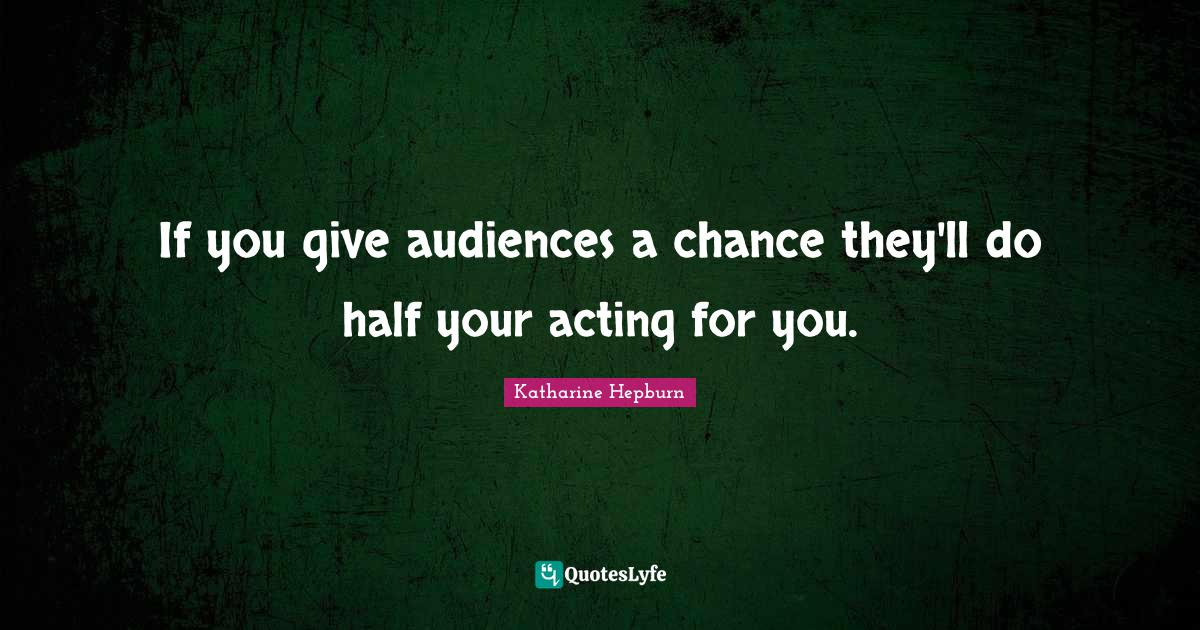 Katharine Hepburn Quotes: If you give audiences a chance they'll do half your acting for you.