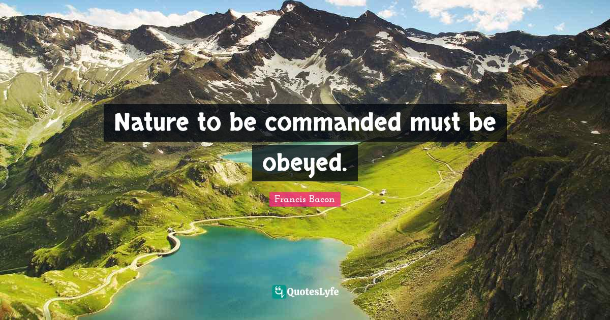 Francis Bacon Quotes: Nature to be commanded must be obeyed.