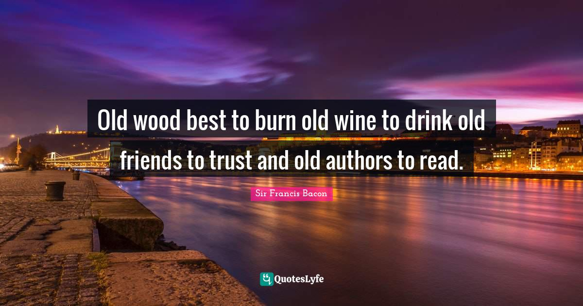 Sir Francis Bacon Quotes: Old wood best to burn old wine to drink old friends to trust and old authors to read.