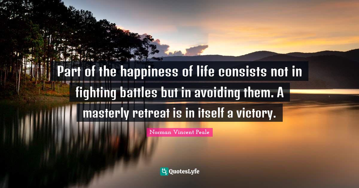 Norman Vincent Peale Quotes: Part of the happiness of life consists not in fighting battles but in avoiding them. A masterly retreat is in itself a victory.