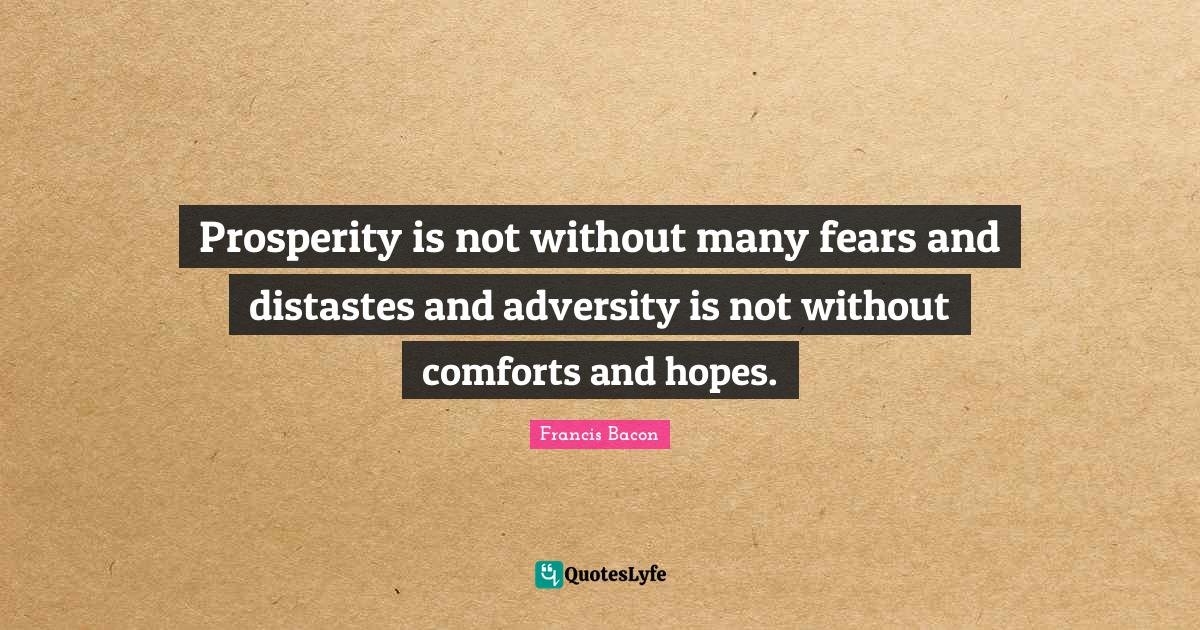 Francis Bacon Quotes: Prosperity is not without many fears and distastes and adversity is not without comforts and hopes.