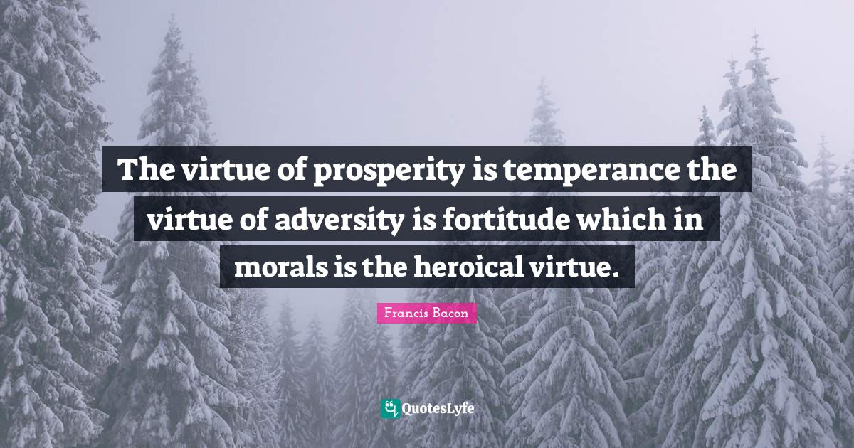 Francis Bacon Quotes: The virtue of prosperity is temperance the virtue of adversity is fortitude which in morals is the heroical virtue.
