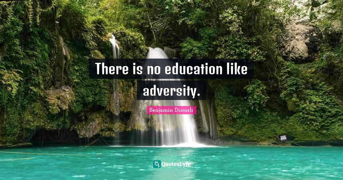 Benjamin Disraeli Quotes: There is no education like adversity.