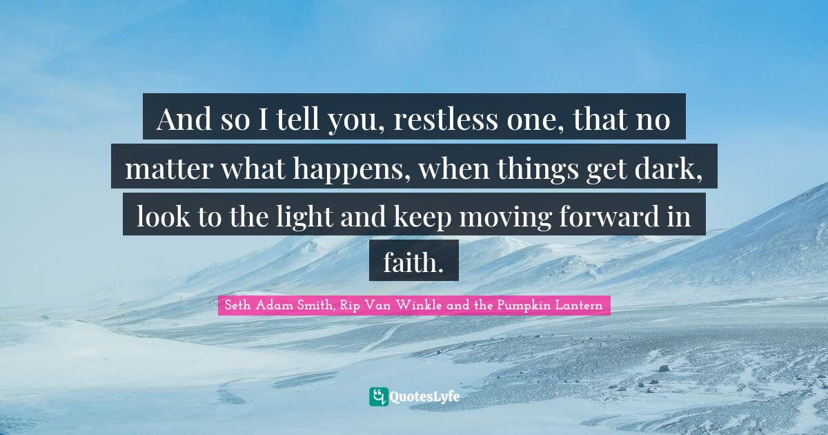 Seth Adam Smith, Rip Van Winkle and the Pumpkin Lantern Quotes: And so I tell you, restless one, that no matter what happens, when things get dark, look to the light and keep moving forward in faith.