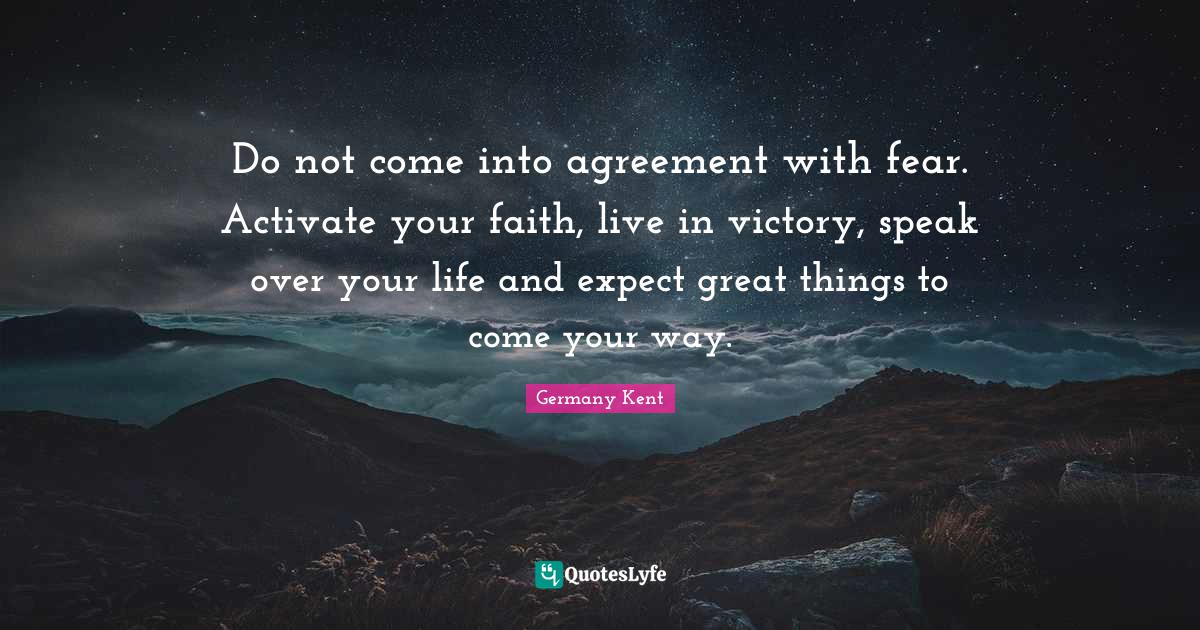 """Speak Life Quotes: """"Do not come into agreement with fear. Activate your faith, live in victory, speak over your life and expect great things to come your way."""""""