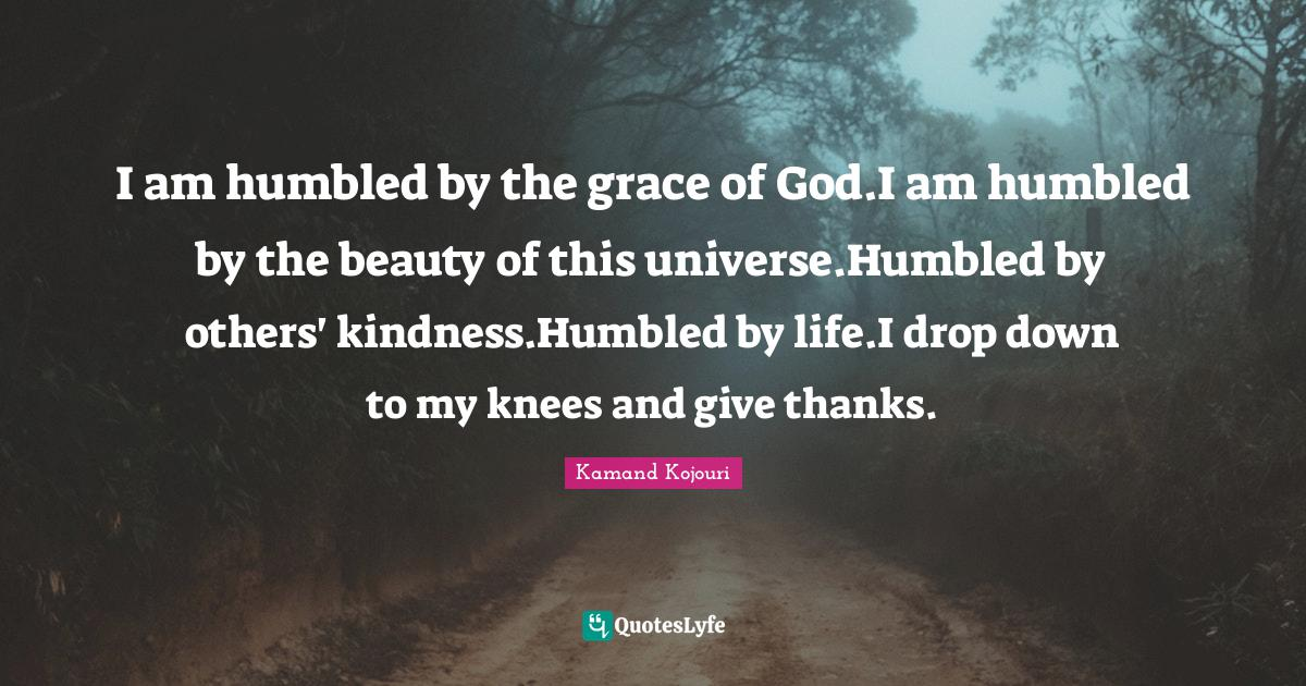 Kamand Kojouri Quotes: I am humbled by the grace of God.I am humbled by the beauty of this universe.Humbled by others' kindness.Humbled by life.I drop down to my knees and give thanks.