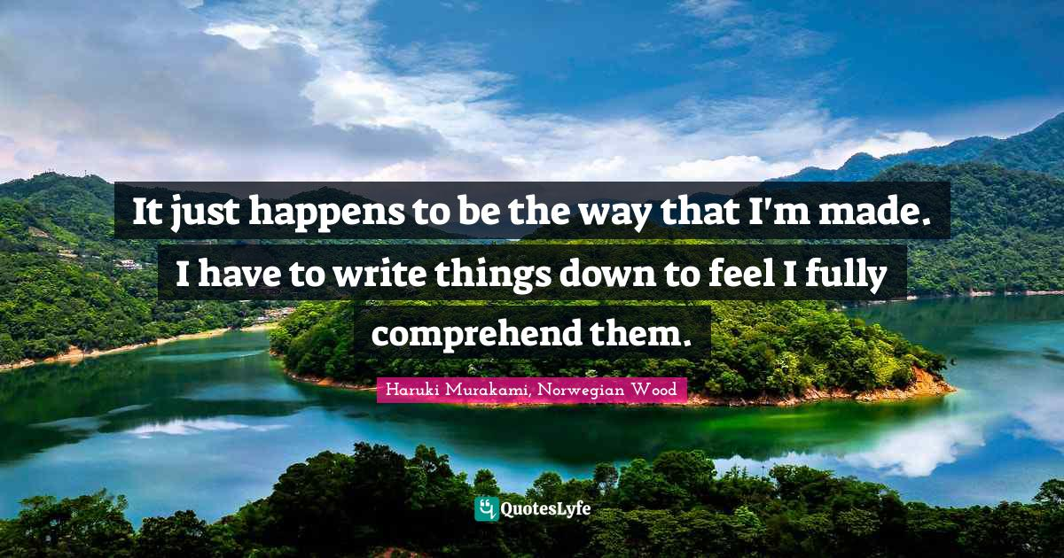 Haruki Murakami, Norwegian Wood Quotes: It just happens to be the way that I'm made. I have to write things down to feel I fully comprehend them.