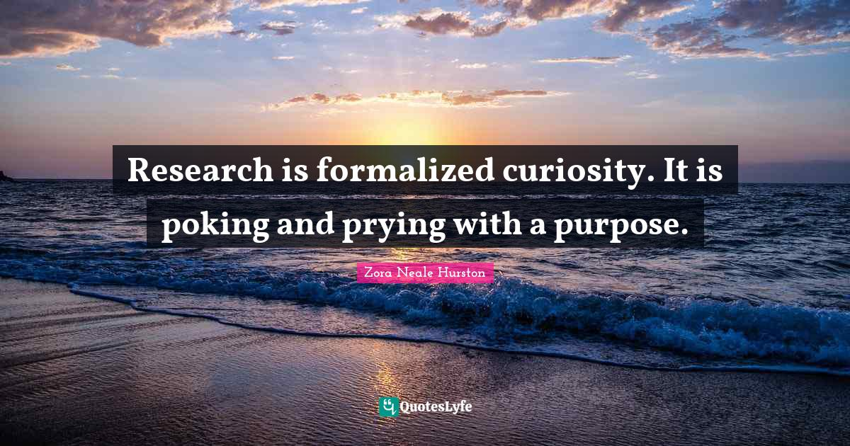 Zora Neale Hurston Quotes: Research is formalized curiosity. It is poking and prying with a purpose.