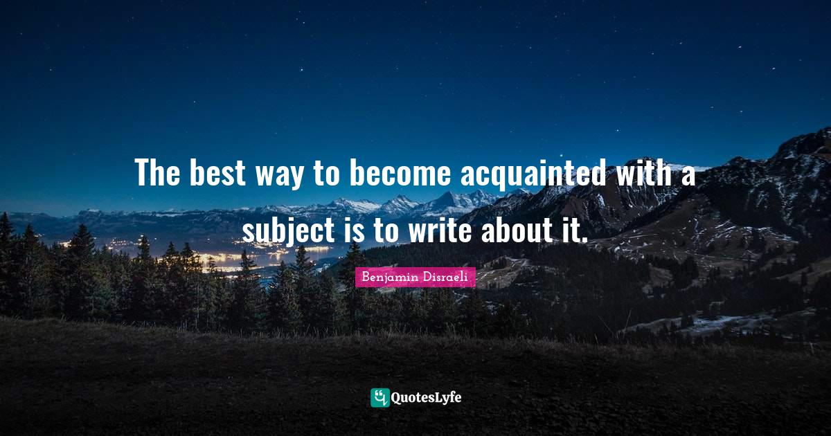 Benjamin Disraeli Quotes: The best way to become acquainted with a subject is to write about it.