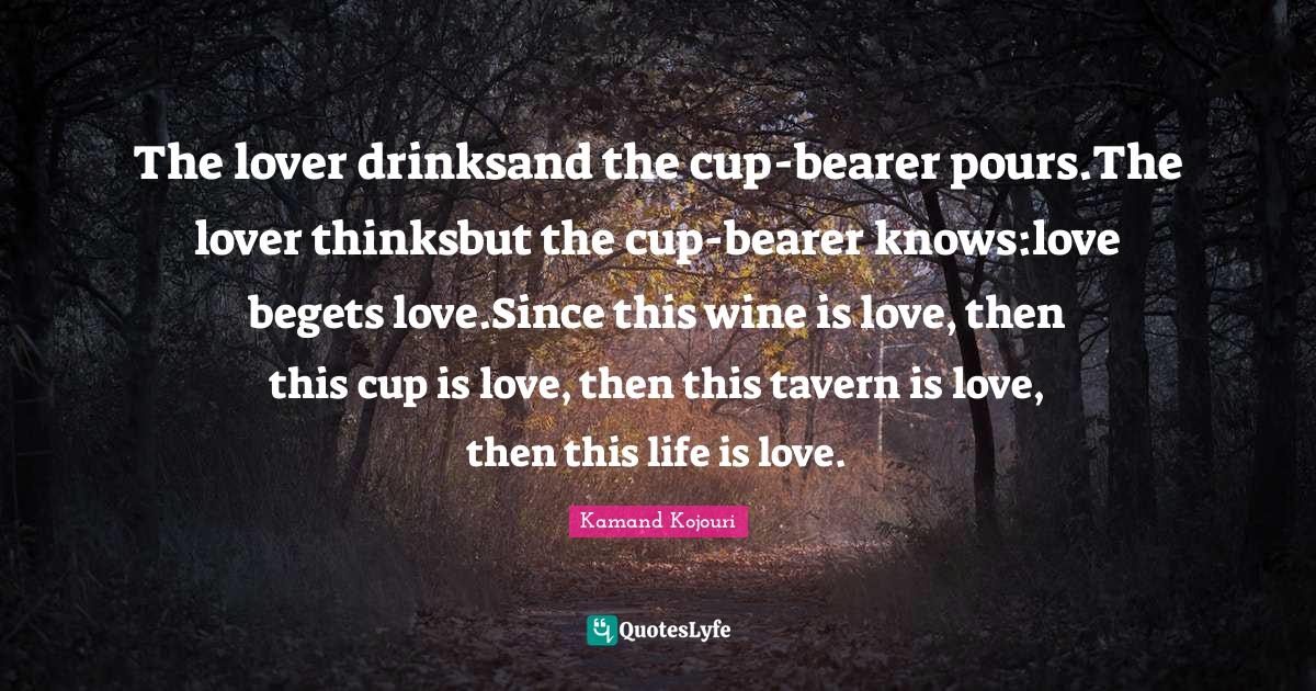Kamand Kojouri Quotes: The lover drinksand the cup-bearer pours.The lover thinksbut the cup-bearer knows:love begets love.Since this wine is love, then this cup is love, then this tavern is love, then this life is love.