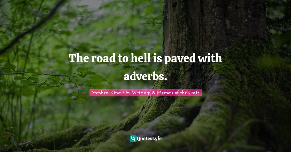 Stephen King, On Writing: A Memoir of the Craft Quotes: The road to hell is paved with adverbs.
