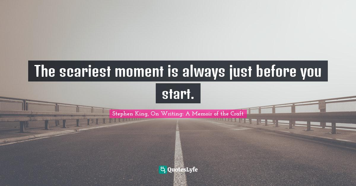 Stephen King, On Writing: A Memoir of the Craft Quotes: The scariest moment is always just before you start.