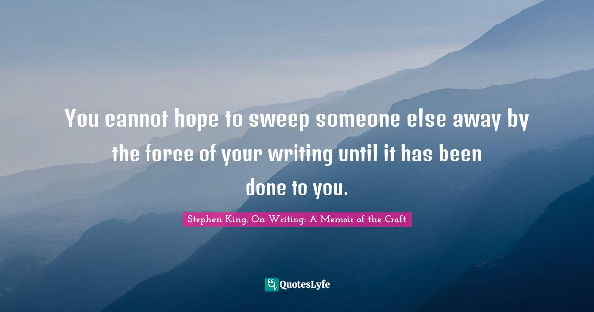 Stephen King, On Writing: A Memoir of the Craft Quotes: You cannot hope to sweep someone else away by the force of your writing until it has been done to you.