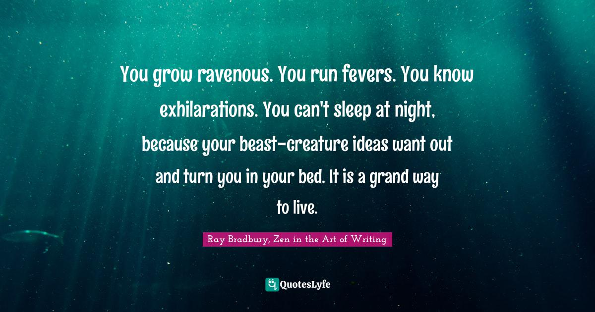 Ray Bradbury, Zen in the Art of Writing Quotes: You grow ravenous. You run fevers. You know exhilarations. You can't sleep at night, because your beast-creature ideas want out and turn you in your bed. It is a grand way to live.