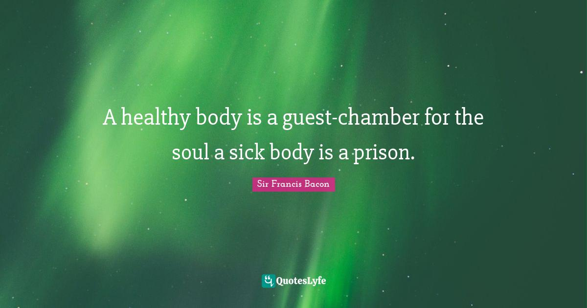 Sir Francis Bacon Quotes: A healthy body is a guest-chamber for the soul a sick body is a prison.