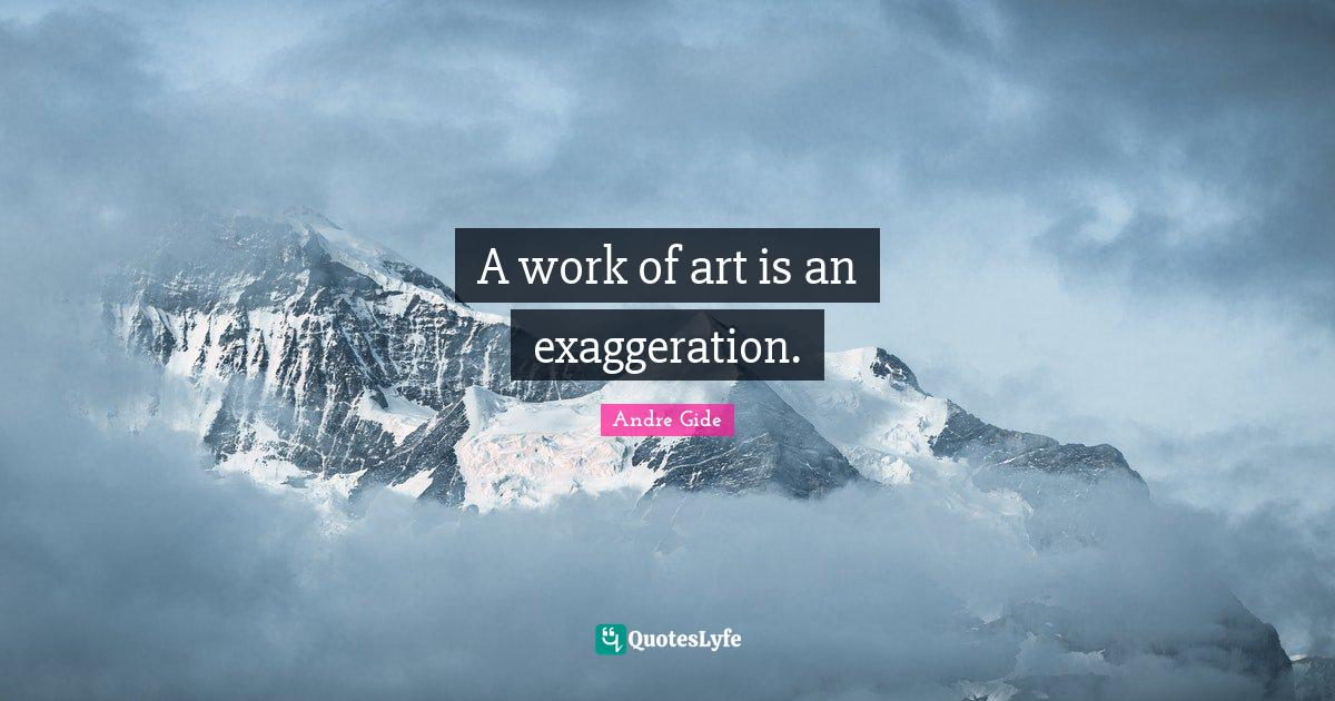 Andre Gide Quotes: A work of art is an exaggeration.