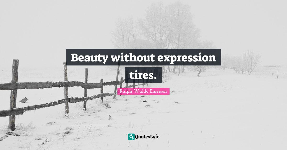 Ralph Waldo Emerson Quotes: Beauty without expression tires.